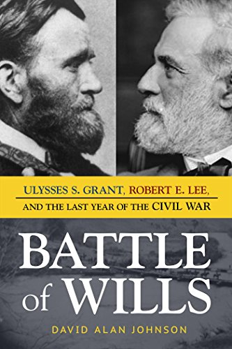 Battle of Wills: Ulysses S. Grant, Robert E. Lee, and the Last Year of the Civil War