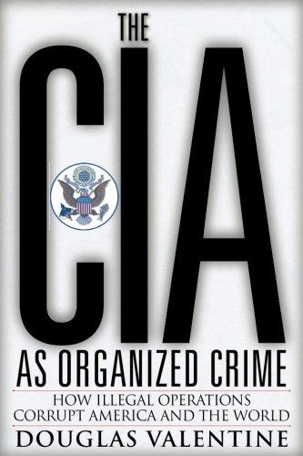 The CIA as Organized Crime: How Illegal Operations Corrupt America and the World