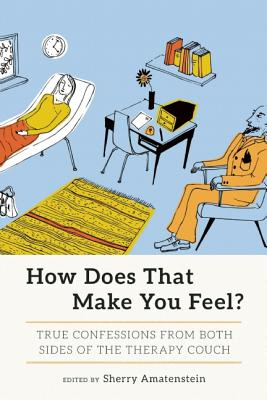 How Does That Make You Feel?: True Confessions from Both Sides of the Therapy Couch