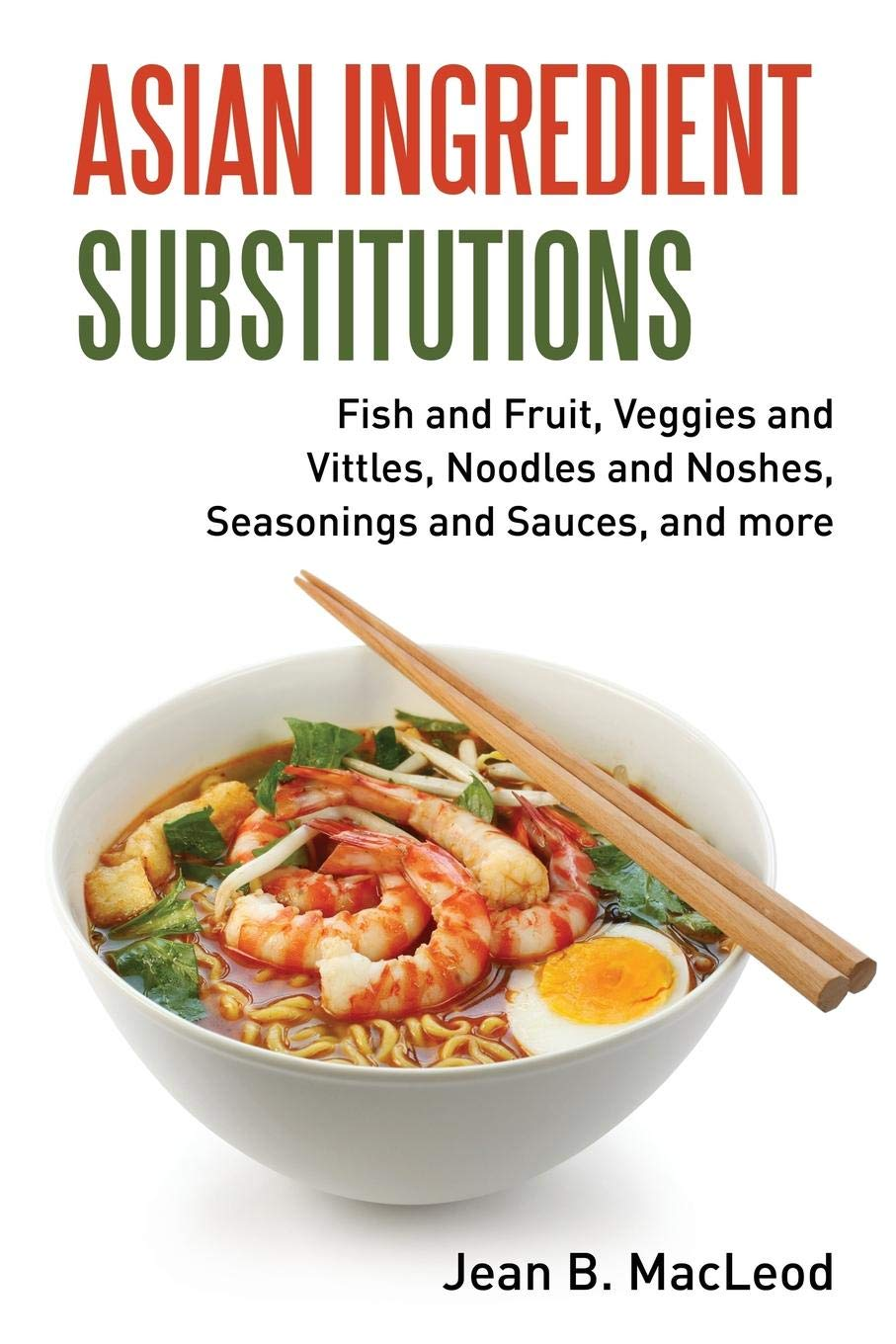 Asian Ingredient Substitutions: Fish and Fruit, Veggies and Vittles, Noodles and Noshes, Seasonings and Sauces, and more