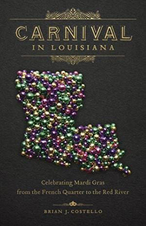 Carnival in Louisiana: Celebrating Mardi Gras from the French Quarter to the Red River