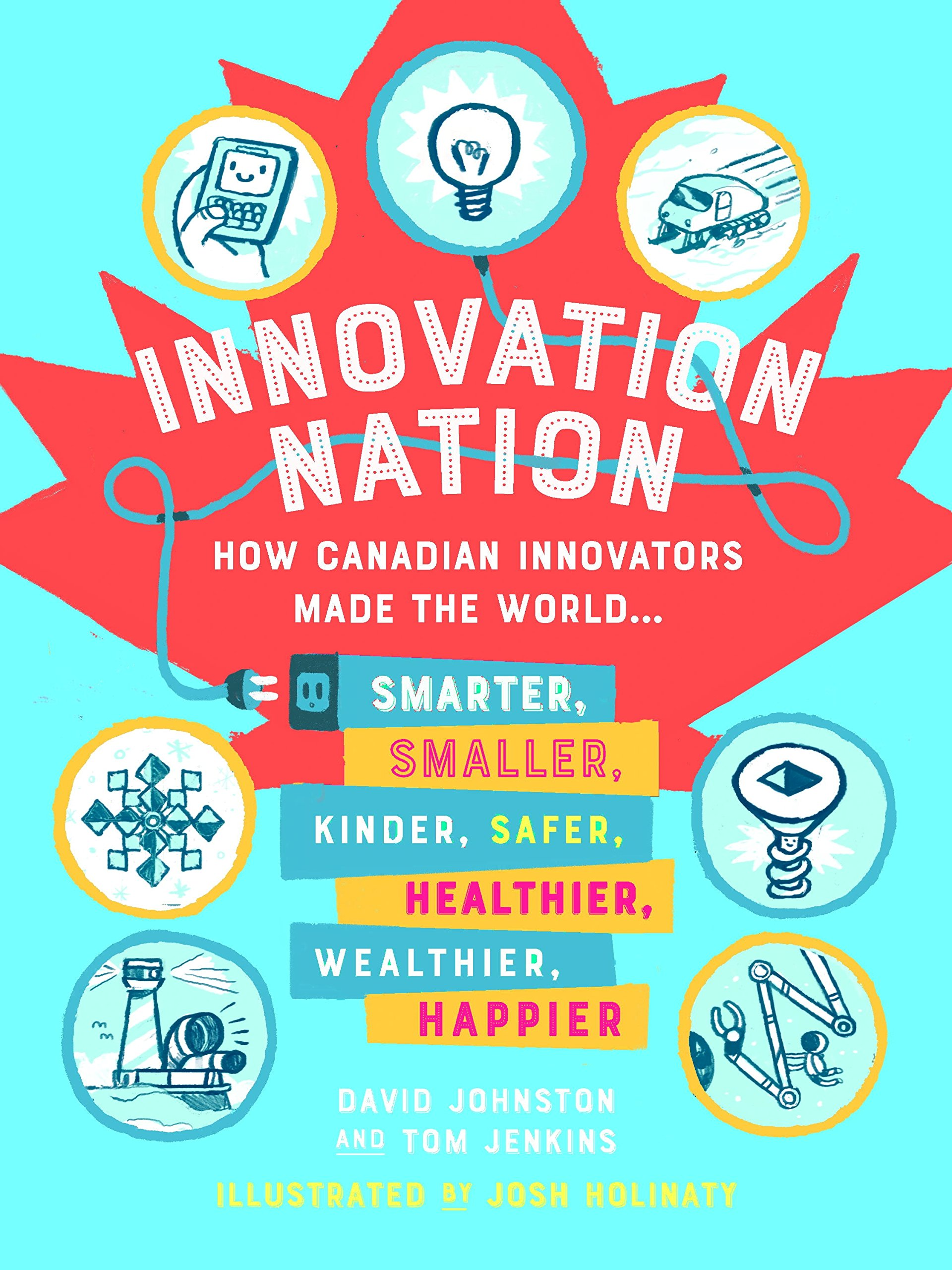Innovation Nation: How Canadian Innovators Made the World Smarter, Smaller, Kinder, Safer, Healthier, Wealthier, Happier