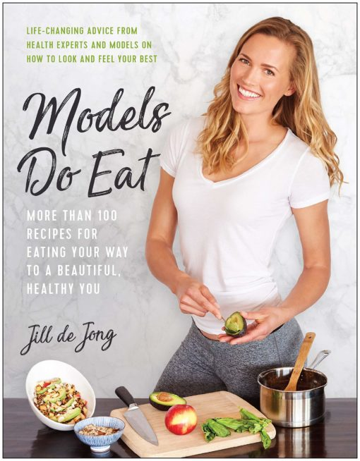 Models Do Eat: More Than 100 Recipes for Eating Your Way to a Beautiful, Healthy You
