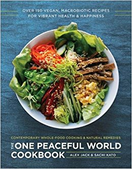 The One Peaceful World Cookbook: Over 150 Vegan, Macrobiotic Recipes for Vibrant Health and Happiness