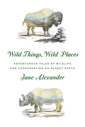 Wild Things, Wild Places : Adventurous Tales of Wildlife and Conservation on Planet Earth